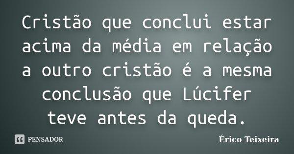 Cristão que conclui estar acima da media em relação a outro cristão, é a mesma conclusão que Lúcifer teve antes da queda.... Frase de Érico Teixeira.