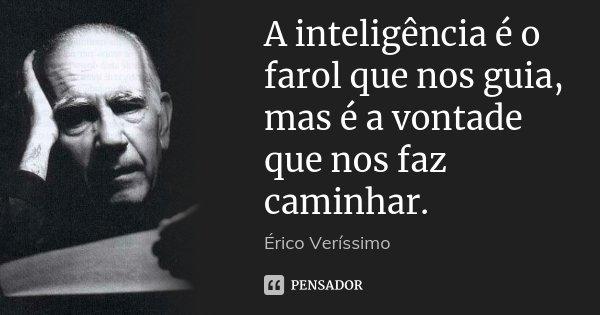 A inteligência é o farol que nos guia, mas é a vontade que nos faz caminhar.... Frase de Érico Veríssimo.