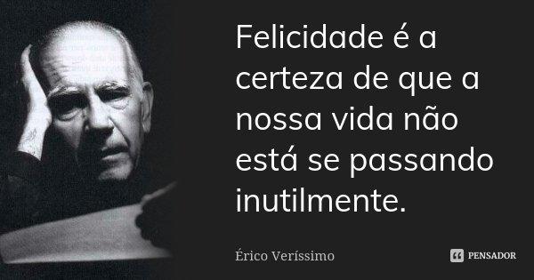 Felicidade é a certeza de que a nossa vida não está se passando inutilmente.... Frase de Érico Veríssimo.