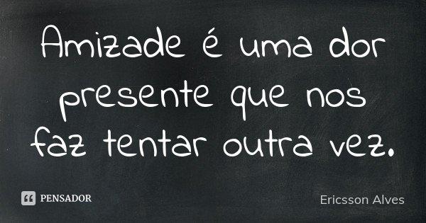 Amizade é uma dor presente que nos faz tentar outra vez.... Frase de Ericsson Alves.