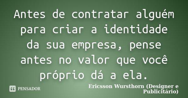 Antes de contratar alguém para criar a identidade da sua empresa, pense antes no valor que você próprio dá a ela.... Frase de Ericsson Wursthorn (Designer e Publicitário).