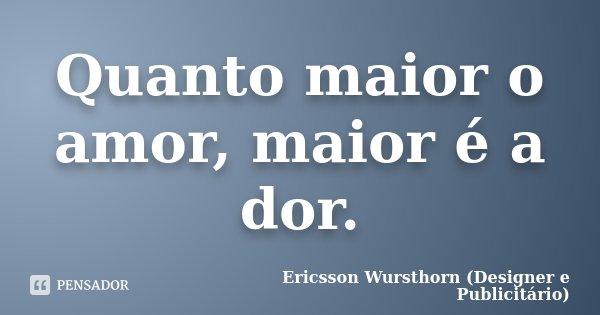 Quanto maior o amor, maior é a dor.... Frase de Ericsson Wursthorn (Designer e Publicitário).