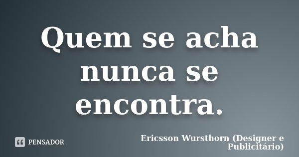 Quem se acha nunca se encontra.... Frase de Ericsson Wursthorn (Designer e Publicitário).