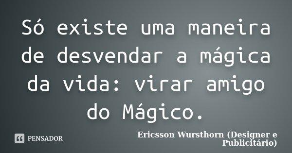 Só existe uma maneira de desvendar a mágica da vida: virar amigo do Mágico.... Frase de Ericsson Wursthorn (Designer e Publicitário).
