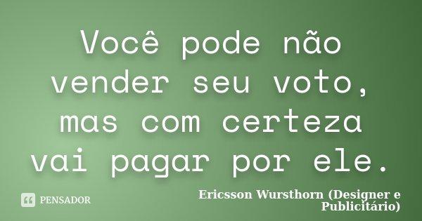 Você pode não vender seu voto, mas com certeza vai pagar por ele.... Frase de Ericsson Wursthorn (Designer e Publicitário).