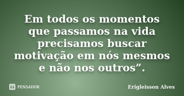 """Em todos os momentos que passamos na vida precisamos buscar motivação em nós mesmos e não nos outros"""".... Frase de Erigleisson Alves."""