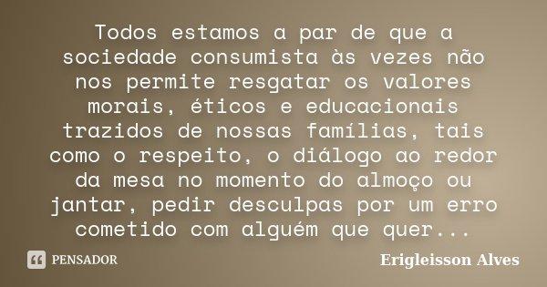 Todos estamos a par de que a sociedade consumista às vezes não nos permite resgatar os valores morais, éticos e educacionais trazidos de nossas famílias, tais c... Frase de Erigleisson Alves.
