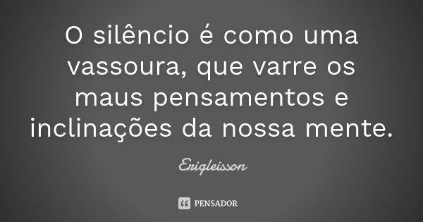O silêncio é como uma vassoura, que varre os maus pensamentos e inclinações da nossa mente.... Frase de Erigleisson.