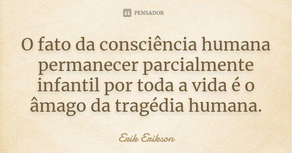 O fato da consciência humana permanecer parcialmente infantil por toda a vida é o âmago da tragédia humana.... Frase de Erik Erikson.