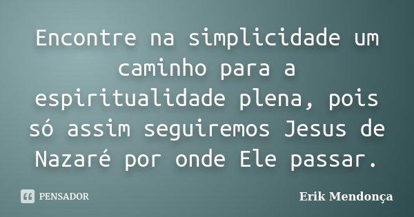 Encontre na simplicidade um caminho para a espiritualidade plena, pois só assim seguiremos Jesus de Nazaré por onde Ele passar.... Frase de Erik Mendonça.