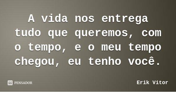 A vida nos entrega tudo que queremos, com o tempo, e o meu tempo chegou, eu tenho você.... Frase de Erik Vitor.