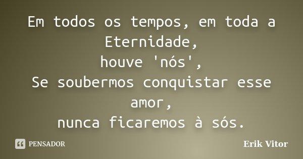 Em todos os tempos, em toda a Eternidade, houve 'nós', Se soubermos conquistar esse amor, nunca ficaremos à sós.... Frase de Erik Vitor.