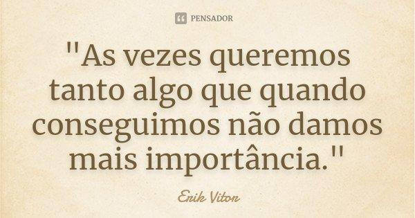 """""""As vezes queremos tanto algo que quando conseguimos não damos mais importância.""""... Frase de Erik Vitor."""