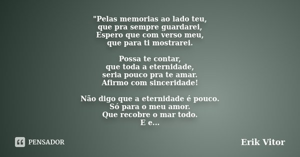 """Pelas memorias ao lado teu, que pra sempre guardarei, Espero que com verso meu, que para ti mostrarei. Possa te contar, que toda a eternidade, seria pouco... Frase de Erik Vitor."