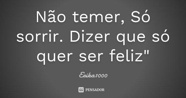 "Não temer, Só sorrir. Dizer que só quer ser feliz""... Frase de Erika1000."