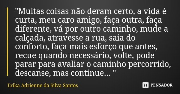 """""""Muitas coisas não deram certo, a vida é curta, meu caro amigo, faça outra, faça diferente, vá por outro caminho, mude a calçada, atravesse a rua, saia do ... Frase de Erika Adrienne da Silva Santos."""