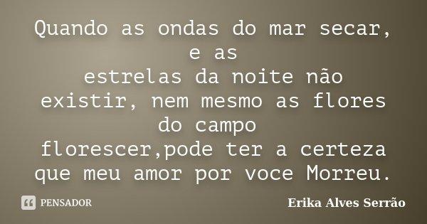 Quando as ondas do mar secar, e as estrelas da noite não existir, nem mesmo as flores do campo florescer,pode ter a certeza que meu amor por voce Morreu.... Frase de Erika Alves Serrão.
