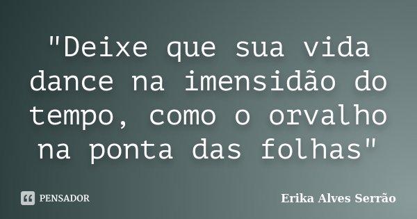 """""""Deixe que sua vida dance na imensidão do tempo, como o orvalho na ponta das folhas""""... Frase de Erika Alves Serrão."""
