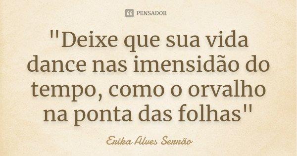 """""""Deixe que sua vida dance nas imensidão do tempo, como o orvalho na ponta das folhas""""... Frase de Erika Alves Serrão."""