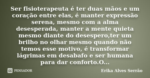 Ser fisioterapeuta é ter duas mãos e um coração entre elas, é manter expressão serena, mesmo com a alma desesperada, manter a mente quieta mesmo diante do deses... Frase de Erika Alves Serrão.