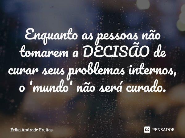 Enquanto as pessoas não tomarem a DECISÃO de curar seus problemas internos, o 'mundo' não será curado.... Frase de Érika Andrade Freitas.