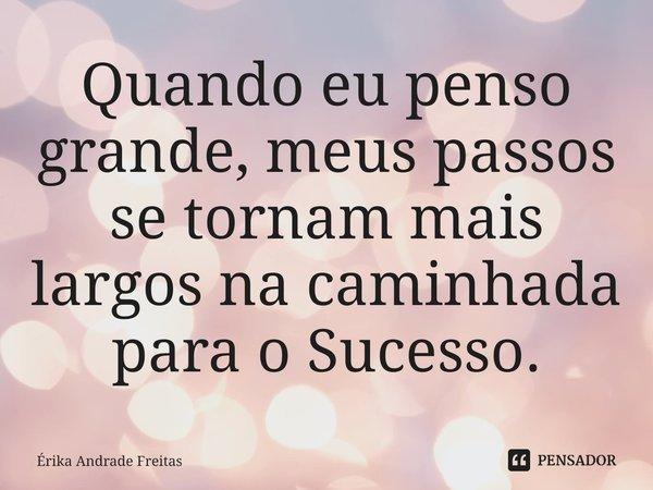 Quando eu penso grande, meus passos se tornam mais largos na caminhada para o Sucesso.... Frase de Érika Andrade Freitas.