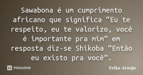 """Sawabona é um cumprimento africano que significa """"Eu te respeito, eu te valorizo, você é importante pra mim"""" em resposta diz-se Shikoba """"Então eu existo pra voc... Frase de Erika Araujo."""