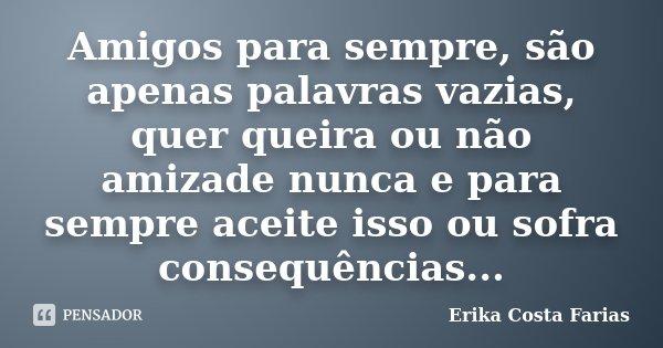 Amigos para sempre, são apenas palavras vazias, quer queira ou não amizade nunca e para sempre aceite isso ou sofra consequências...... Frase de Erika Costa Farias.