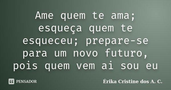 Ame quem te ama; esqueça quem te esqueceu; prepare-se para um novo futuro, pois quem vem ai sou eu... Frase de Érika Cristine dos A. C..