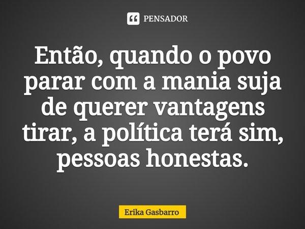 Então, quando o povo parar com a mania suja de querer vantagens tirar, a política terá sim, pessoas honestas.... Frase de Erika Gasbarro.