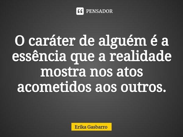 O caráter de alguém é a essência que a realidade mostra nos atos acometidos aos outros.... Frase de Erika Gasbarro.