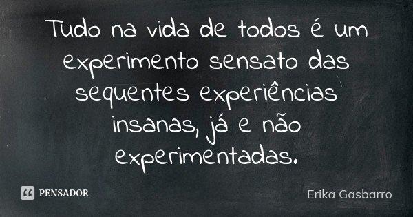 Tudo na vida de todos é um experimento sensato das sequentes experiências insanas, já e não experimentadas.... Frase de Erika Gasbarro.