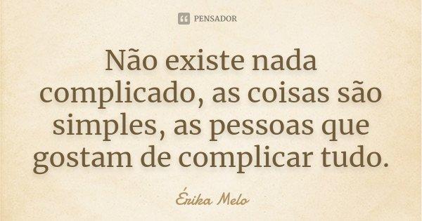 Não existe nada complicado, as coisas são simples, as pessoas que gostam de complicar tudo.... Frase de Erika Melo.