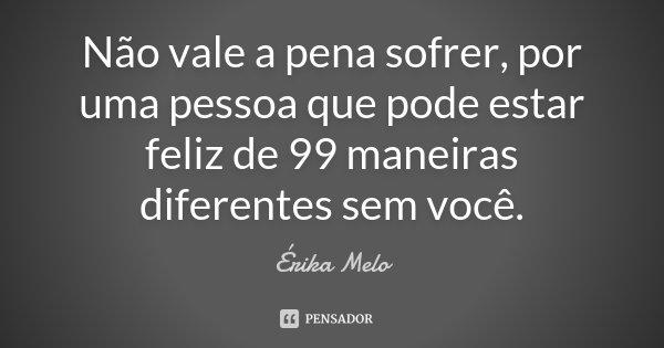 Não vale a pena sofrer, por uma pessoa que pode estar feliz de 99 maneiras diferentes sem você.... Frase de Erika Melo.