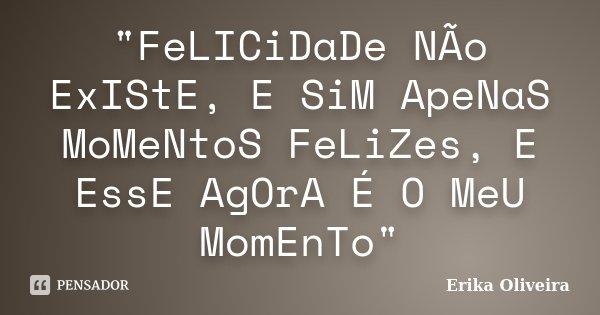 """""""FeLICiDaDe NÃo ExIStE, E SiM ApeNaS MoMeNtoS FeLiZes, E EssE AgOrA É O MeU MomEnTo""""... Frase de Erika Oliveira."""
