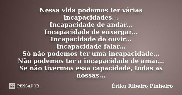 Nessa vida podemos ter várias incapacidades... Incapacidade de andar... Incapacidade de enxergar... Incapacidade de ouvir... Incapacidade falar... Só não podemo... Frase de Érika Ribeiro Pinheiro.