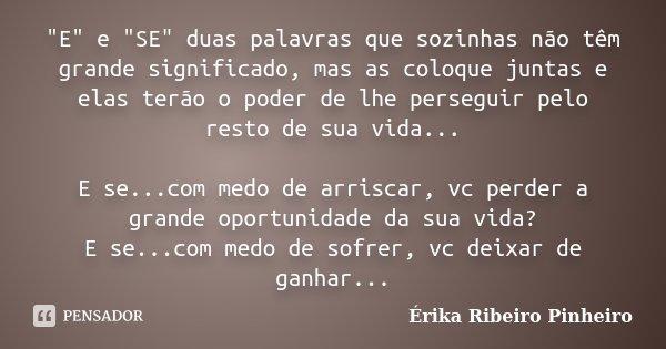 """""""E"""" e """"SE"""" duas palavras que sozinhas não têm grande significado, mas as coloque juntas e elas terão o poder de lhe perseguir pelo resto de ... Frase de Érika Ribeiro Pinheiro."""