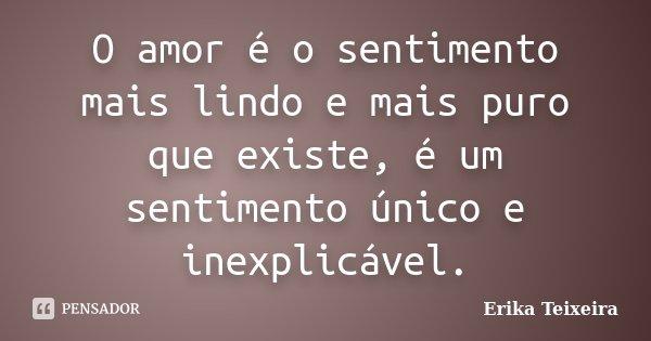 O amor é o sentimento mais lindo e mais puro que existe, é um sentimento único e inexplicável.... Frase de Erika Teixeira.