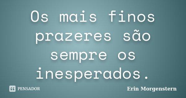 Os mais finos prazeres são sempre os inesperados.... Frase de Erin Morgenstern.