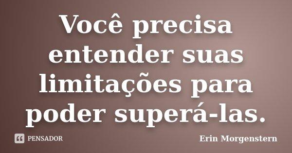 Você precisa entender suas limitações para poder superá-las.... Frase de Erin Morgenstern.