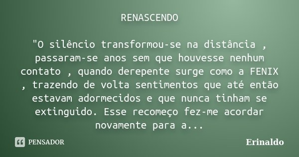 """RENASCENDO """"O silêncio transformou-se na distância , passaram-se anos sem que houvesse nenhum contato , quando derepente surge como a FENIX , trazendo de v... Frase de erinaldo."""