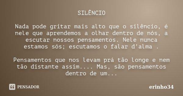SILÊNCIO Nada pode gritar mais alto que o silêncio, é nele que aprendemos a olhar dentro de nós, a escutar nossos pensamentos. Nele nunca estamos sós; escutamos... Frase de erinho34.