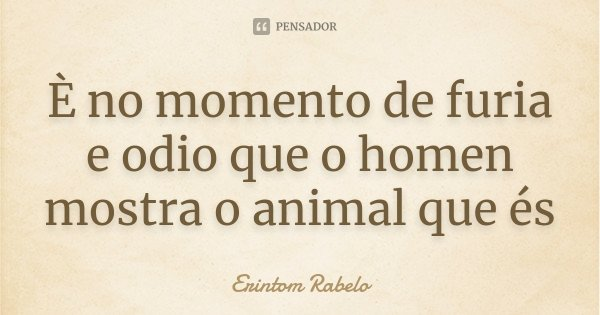 È no momento de furia e odio que o homen mostra o animal que és... Frase de Erintom Rabelo.