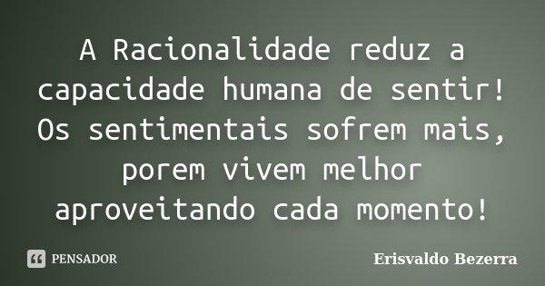 A Racionalidade reduz a capacidade humana de sentir! Os sentimentais sofrem mais, porem vivem melhor aproveitando cada momento!... Frase de Erisvaldo Bezerra.
