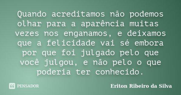 Quando acreditamos não podemos olhar para a aparência muitas vezes nos enganamos, e deixamos que a felicidade vai sé embora por que foi julgado pelo que você ju... Frase de Eriton Ribeiro da Silva.
