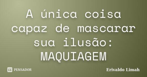 A única coisa capaz de mascarar sua ilusão: MAQUIAGEM... Frase de Erivaldo Limah.
