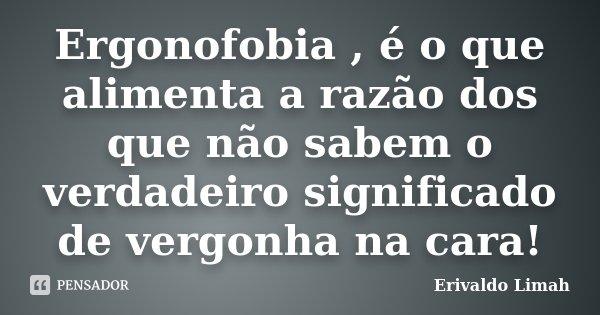 Ergonofobia , é o que alimenta a razão dos que não sabem o verdadeiro significado de vergonha na cara!... Frase de Erivaldo Limah.