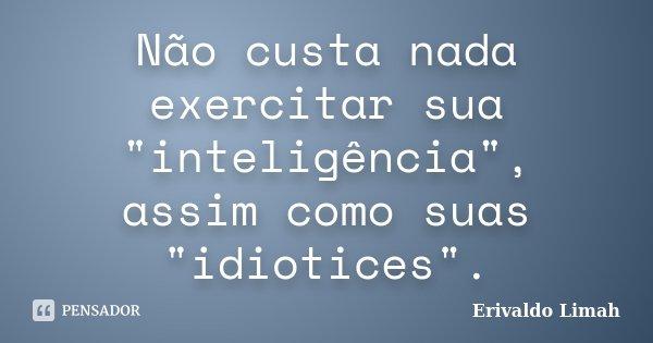 """Não custa nada exercitar sua """"inteligência"""", assim como suas """"idiotices"""".... Frase de Erivaldo Limah."""