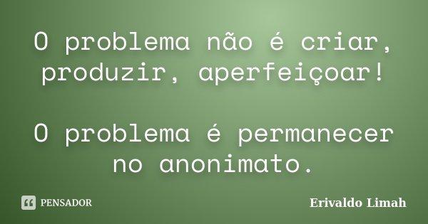 O problema não é criar, produzir, aperfeiçoar! O problema é permanecer no anonimato.... Frase de Erivaldo Limah.