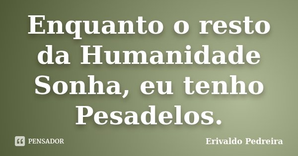 Enquanto o resto da Humanidade Sonha, eu tenho Pesadelos.... Frase de Erivaldo Pedreira.